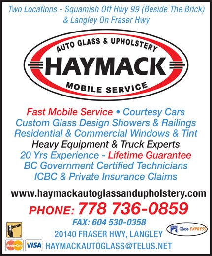 Haymack Auto Glass & Upholstery (604-530-0309) - Display Ad - Two Locations - Squamish Off Hwy 99 (Beside The Brick) & Langley On Fraser Hwy Fast Mobile Service   Courtesy Cars Residential & Commercial Windows & Tint Heavy Equipment & Truck Experts 20 Yrs Experience - Lifetime Guarantee BC Government Certified Technicians ICBC & Private Insurance Claims www.haymackautoglassandupholstery.com PHONE: 778 736-0859 FAX: 604 530-0358 20140 FRASER HWY, LANGLEY Custom Glass Design Showers & Railings
