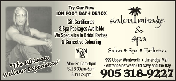 Salon Mirage & Spa (905-318-9227) - Display Ad - ION FOOT BATH DETOXION FOOT BATH DETOXION FOOT BATH DETOXION OTATDE We Specialize In Bridal Parties We Specialize In Bridal Parties We Specialize In Bridal Parties Wecializ BriPaies & Corrective Colouring& Corrective Colouring& Corrective Colouring& Coectiveng Salon   Spa   EstheticsSalon   Spa   Esthetics 999 Upper Wentworth   Limeridge Mall 999 Upper Wentworth   Limeridge Mall Mon-Fri 9am-9pmMon-Fri 9am-9pm - entrance between Old Navy and the Bay- entrance between Old Navy and the Bay Sat 8:30am-6pm Sat 8:30am-6pm Sun 12-5pmSun 12-5pm 905 318-9227905 318-9227