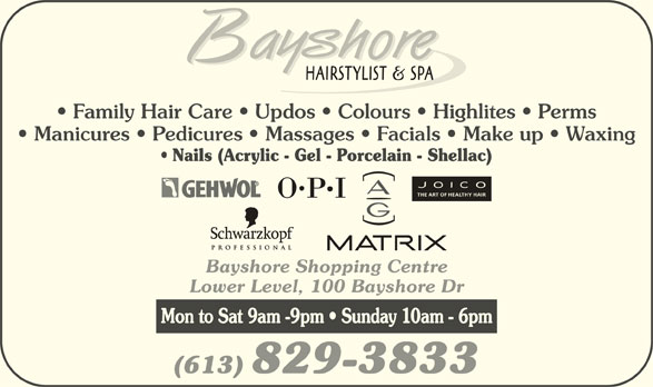 Bayshore Hairstylists and Spa (613-829-3833) - Display Ad - Family Hair Care   Updos   Colours   Highlites   Perms Manicures   Pedicures   Massages   Facials   Make up   Waxing Nails (Acrylic - Gel - Porcelain - Shellac) THE ART OF HEALTHY HAIR Bayshore Shopping Centre Lower Level, 100 Bayshore Dr Mon to Sat 9am -9pm   Sunday 10am - 6pm (613) 829-3833