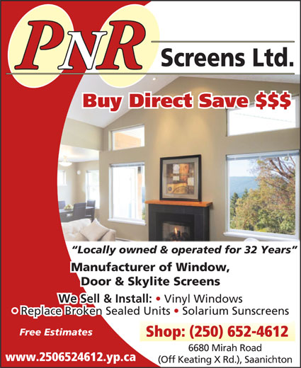 P N R Screens Ltd (250-652-4612) - Display Ad - We Sell & Install: Screens Ltd. PNRR Buy Direct Save $$$ Locally owned & operated for 32 Years Manufacturer of Window, Door & Skylite Screens Replace Broken Sealed Units   Solarium Sunscreens Free Estimates Vinyl Windows Shop: (250) 652-4612 6680 Mirah Road www.2506524612.yp.ca (Off Keating X Rd.), Saanichton