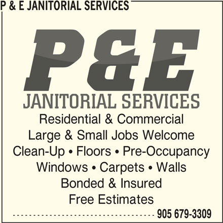 P & E Janitorial Services (905-679-3309) - Display Ad - P & E JANITORIAL SERVICES Residential & Commercial Large & Small Jobs Welcome Clean-Up  Floors  Pre-Occupancy Windows  Carpets  Walls Bonded & Insured Free Estimates ----------------------------------- 905 679-3309