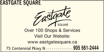 Eastgate Square (905-561-2444) - Display Ad - EASTGATE SQUARE Over 100 Shops & Services Visit Our Website: www.eastgatesquare.ca 905 561-2444 75 Centennial Pkwy N --------------