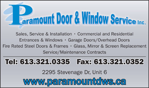 Paramount Door & Window Service (613-321-0335) - Display Ad - Fire Rated Steel Doors & Frames   Glass, Mirror & Screen Replacement Entrances & Windows   Garage Doors/Overhead Doors Service/Maintenance Contracts Tel: 613.321.0335   Fax: 613.321.0352 2295 Stevenage Dr, Unit 6 Sales, Service & Installation   Commercial and Residential
