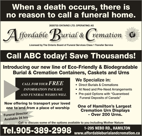 Affordable Burial & Cremation (905-389-2998) - Display Ad - Pre-paid Options with  Guaranteed AND FUNERAL WISHES WILLAND FUNERAL WISHES WILL Funeral Deposits of Canada Now offering to transport your loved One of Hamilton s Largest one to and from a place of worship Cremation Urn Displays - Over 200 Urns. Funeral Director Available 24 hrs Call to discuss some of the options available to you including Mother Nature 1-205 NEBO RD., HAMILTON Tel.905-389-2998 www.affordableburialandcremation.ca When a death occurs, there is no reason to call a funeral home. Call ABC today! Save Thousands!Call ABC today! Save Thousands! Introducing our new line of Eco-Friendly & Biodegradable Burial & Cremation Containers, Caskets and Urns We Specialize in: CALL FOR YOUR FREE CALL FOR YOUR FREE Direct Burials & Cremations INFORMATION PACKAGE INFORMATION PACKAGE At Need and Pre-Need Arrangements