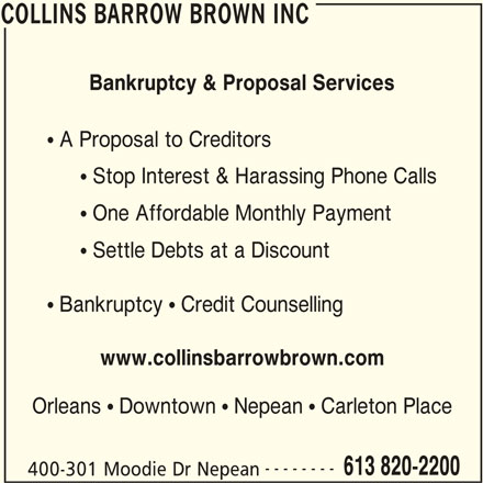 Collins Barrow Brown Inc (613-820-2200) - Display Ad - COLLINS BARROW BROWN INC Bankruptcy & Proposal Services  A Proposal to Creditors  Stop Interest & Harassing Phone Calls  One Affordable Monthly Payment  Settle Debts at a Discount  Bankruptcy  Credit Counselling www.collinsbarrowbrown.com Orleans  Downtown  Nepean  Carleton Place -------- 613 820-2200 400-301 Moodie Dr Nepean COLLINS BARROW BROWN INC