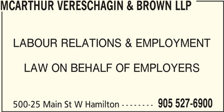 McArthur Vereschagin & Brown LLP (905-527-6900) - Display Ad - LABOUR RELATIONS & EMPLOYMENT LAW ON BEHALF OF EMPLOYERS 905 527-6900 500-25 Main St W Hamilton -------- MCARTHUR VERESCHAGIN & BROWN LLP