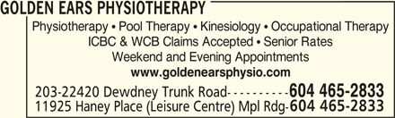 Golden Ears Orthopaedic & Sports Physiotherapist Corp (604-465-2833) - Display Ad - ICBC & WCB Claims Accepted  Senior Rates Weekend and Evening Appointments www.goldenearsphysio.com 203-22420 Dewdney Trunk Road---------- 604 465-2833 11925 Haney Place (Leisure Centre) Mpl Rdg- GOLDEN EARS PHYSIOTHERAPY Physiotherapy  Pool Therapy  Kinesiology  Occupational Therapy