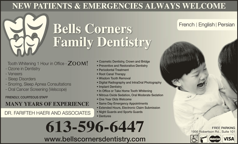 Bells Corners Family Dentistry (613-596-6447) - Display Ad - NEW PATIENTS & EMERGENCIES ALWAYS WELCOME French  English Persian Bells Corners Family Dentistry Cosmetic Dentistry, Crown and Bridge  Cosmetic Dentistrown and Bridge Tooth Whitening 1 Hour in Office -ooth Whitening 1 Hour in Ofice - Preventive and Restorative Dentistry  Preventive and Restorative Dentistry - Ozone in Dentistry- Ozone in Dentistry Periodontal Treatment  Periodontal Treatment Root Canal Therapy  Root Canal Therapy - Veneers- Veneers Wisdom Tooth Removal  Wisdom ooth Removal - Sleep Disorders- Sleep Disoders Digital Radiography and IntraOral Photography  Digital Radiography and IntraOral Photography - Snoring, Sleep Apnea Consultations- Snoring, Sleep Apnea Consultations Implant Dentistry  Implant Dentistry - Oral Cancer Screening (Velscope)- Oral Cancer Sceening (elscope) In Office or Take Home Tooth Whitening  In Ofice or Take Home ooth Whitening Nitrous Oxide Sedation, Oral Moderate Sedation  Nitous Oxide Sedation, Oral Moderate Sedation FRIENDLY, COURTEOUS STAFFFRIEND, COUTEOUS S One Year Olds Welcomene Year Olds Welcome Same Day Emergency Appointments  Same Day Emergency Appointments MANY YEARS OF EXPERIENCEMANY YEARS OF EXPERIENCE Extended Hours, Electronic Claim Submissionnded Hours, Electonic Claim Submission Night Guards and Sports Guards  Night Guards and Sports Guards DR. FARIFTEH HAERI AND ASSOCIATES Dentures  Dentures ARKINGARKING 613-596-6447 1956 Robertson Rd., Suite 1011956 Robertson Rd., Suite 101 www.bellscornersdentistry.comww.bellscnersdentistr.com