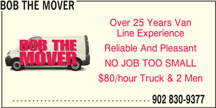 Bob the Mover (902-830-9377) - Display Ad - Over 25 Years Van Line Experience Reliable And Pleasant NO JOB TOO SMALL $80/hour Truck & 2 Men ----------------------------------- 902 830-9377 BOB THE MOVER
