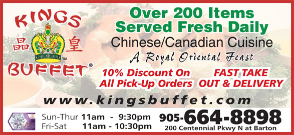 Kings Buffet (905-664-8898) - Annonce illustrée======= - Served Fresh Daily Over 200 Items Chinese/Canadian Cuisine A Royal Oriental Feast www.kingsbuffet.com Sun-Thur 11am  -  9:30pm 905- 664-8898 Fri-Sat 11am - 10:30pm 200 Centennial Pkwy N at Barton