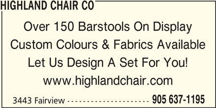 Highland Chair Co (905-637-1195) - Display Ad - HIGHLAND CHAIR CO Over 150 Barstools On Display Custom Colours & Fabrics Available Let Us Design A Set For You! www.highlandchair.com 905 637-1195 3443 Fairview --------------------- HIGHLAND CHAIR CO Over 150 Barstools On Display Custom Colours & Fabrics Available Let Us Design A Set For You! www.highlandchair.com 905 637-1195 3443 Fairview ---------------------