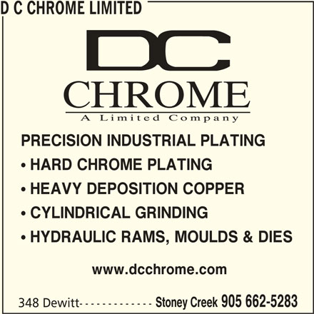 D C Chrome Limited (905-662-5283) - Display Ad - D C CHROME LIMITED PRECISION INDUSTRIAL PLATING  CYLINDRICAL GRINDING  HYDRAULIC RAMS, MOULDS & DIES www.dcchrome.com Stoney Creek 905 662-5283 348 Dewitt-------------  HARD CHROME PLATING  HEAVY DEPOSITION COPPER