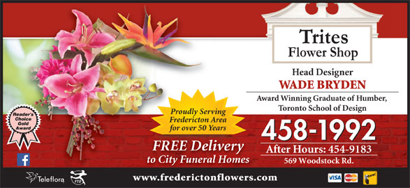 Trites Flower Shop (506-458-1992) - Display Ad - After Hours: 454-9183 to City Funeral Homes 569 Woodstock Rd. www.frederictonflowers.com FREE DeliveryREE liv Trites Flower Shop Head Designer WADE BRYDEN Award Winning Graduate of Humber, Toronto School of Design Proudly Serving Fredericton Area for over 50 Years 458-1992