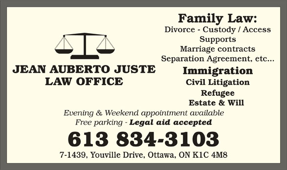 Jean Auberto Juste B.Sc.Soc, L.L.B (613-834-3103) - Display Ad - Divorce - Custody / Access Supports Marriage contracts JEAN AUBERTO JUSTE Separation Agreement, etc... Civil Litigation LAW OFFICE Refugee Estate & Will Evening & Weekend appointment available Free parking - Legal aid accepted 613 834-3103 7-1439, Youville Drive, Ottawa, ON K1C 4M8 Immigration Family Law:
