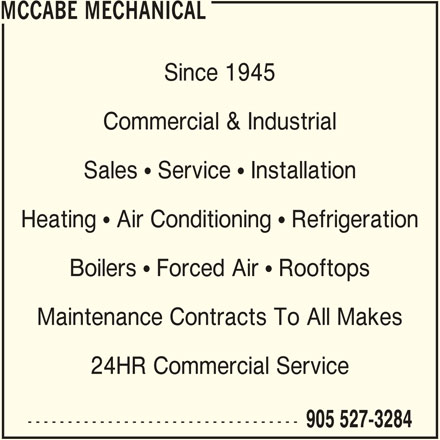 McCabe Mechanical (905-527-3284) - Display Ad - MCCABE MECHANICAL Since 1945 Commercial & Industrial Sales  Service  Installation Heating  Air Conditioning  Refrigeration Boilers  Forced Air  Rooftops Maintenance Contracts To All Makes 24HR Commercial Service ---------------------------------- 905 527-3284
