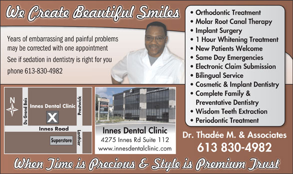 Innes Dental Clinic (613-830-4982) - Display Ad - Molar Root Canal Therapy Implant Surgery Years of embarrassing and painful problems 1 Hour Whitening Treatment may be corrected with one appointment New Patients Welcome Same Day Emergencies See if sedation in dentistry is right for you Electronic Claim Submission phone 613-830-4982 Bilingual Service Cosmetic & Implant Dentistry Complete Family & Preventative Dentistry Innes Dental Clinic Wisdom Teeth Extraction Prestwick Sup Periodontic Treatment Du Grand Bois Lanthier Innes Road Innes Dental Clinic Dr. Thadée M. & Associates 4275 Innes Rd Suite 112 erstore www.innesdentalclinic.com 613 830-4982 Orthodontic Treatment