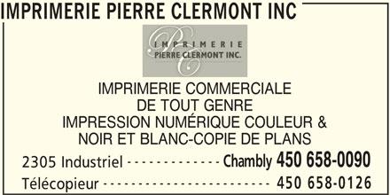 Imprimerie Pierre Clermont Inc (450-658-0090) - Annonce illustrée======= - IMPRIMERIE PIERRE CLERMONT INC IMPRIMERIE COMMERCIALE DE TOUT GENRE IMPRESSION NUMÉRIQUE COULEUR & NOIR ET BLANC-COPIE DE PLANS ------------- Chambly 450 658-0090 ------------------------ 450 658-0126 Télécopieur 2305 Industriel