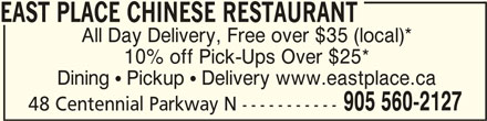 East Place Chinese Restaurant (905-560-2127) - Annonce illustrée======= - EAST PLACE CHINESE RESTAURANT EAST PLACE CHINESE RESTAURANT All Day Delivery, Free over $35 (local)* 10% off Pick-Ups Over $25* Dining  Pickup  Delivery www.eastplace.ca 905 560-2127 48 Centennial Parkway N -----------