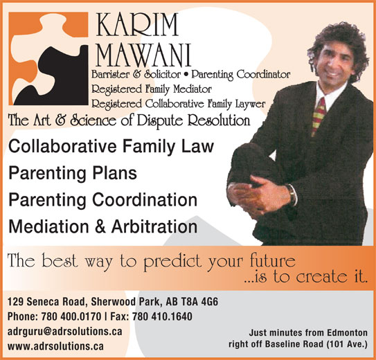 The Art & Science of Dispute Resolution (780-410-1188) - Display Ad - KARIM MAWANI Barrister & Solicitor   Parenting Coordinator Registered Family Mediator Registered Collaborative Family Laywer The Art & Science of Dispute Resolution Collaborative Family Law Parenting Plans Parenting Coordination Mediation & Arbitration The best way to predict your future ...is to create it. 129 Seneca Road, Sherwood Park, AB T8A 4G6 Phone: 780 400.0170 Fax: 780 410.1640 Just minutes from Edmonton right off Baseline Road (101 Ave.) www.adrsolutions.ca
