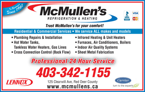 McMullen's Refrigeration & Heating Ltd (403-342-1155) - Display Ad - Plumbing Repairs & Installation Infrared Heating & Unit Heaters Hot Water Tanks, Furnaces, Air Conditioners, Boilers Tankless Water Heaters, Gas Lines Indoor Air Quality Systems Cross Connection Control (Back Flow) Sheet Metal Fabrication  Cross Connection Control (Back Flow) Sheet Metal Fabrication Professional 24 Hour Service 403-342-1155 125 Clearwill Ave, Red Deer County www.mcmullens.ca Residential & Commercial Services   We service ALL makes and models