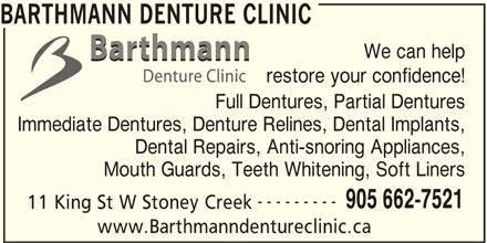 Barthmann Denture Clinic (905-662-7521) - Display Ad - BARTHMANN DENTURE CLINIC We can help restore your confidence! Full Dentures, Partial Dentures Immediate Dentures, Denture Relines, Dental Implants, Dental Repairs, Anti-snoring Appliances, --------- 905 662-7521 11 King St W Stoney Creek www.Barthmanndentureclinic.ca Mouth Guards, Teeth Whitening, Soft Liners
