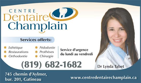 Centre Dentaire Champlain (819-682-1682) - Annonce illustrée======= - CENTRE Dentaire Champlain Services offerts: Pédodontie Esthétique Service d urgence Prothèses Restaurations du lundi au vendredi Chirurgie Orthodontie (819) 682-1682 Dr Lynda Tabet 745 chemin d Aylmer, www.centredentairechamplain.ca bur. 201, Gatineau