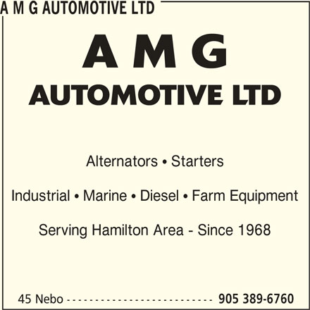 A M G Automotive Ltd (905-389-6760) - Display Ad - A M G AUTOMOTIVE LTD A M G AUTOMOTIVE LTD Alternators  Starters Industrial  Marine  Diesel  Farm Equipment Serving Hamilton Area - Since 1968 45 Nebo -------------------------- 905 389-6760