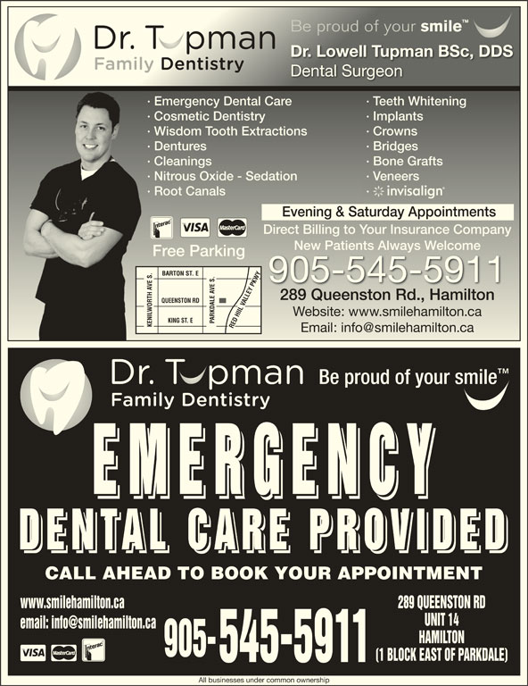 Dental Care Emergencies (905-545-5911) - Display Ad - EMERGENC EMERGENC EMERGENC DENTAL CARE PROVIDE DENTAL CARE PROVIDE DENTAL CARE PROVIDE CALL AHEAD TO BOOK YOUR APPOINTMENT www.smilehamilton.ca Dr. Lowell Tupman BSc, DDSDr. Lowell Tupman BSc, DDS Dental SurgeonDental Surgeon · Emergency Dental Care · Teeth Whitening· Emergency Dental Care · Teeth Whitening · Cosmetic Dentistry · Implants· Cosmetic Dentistry Be proud of your smile Be proud of your smile · Implants · Wisdom Tooth Extractions · Crowns· Wisdom Tooth Extractions · Crowns · Dentures · Bridges · Cleanings · Bone Grafts· Cleanings · Bone Grafts · Nitrous Oxide - Sedation · Veneers· Nitrous Oxide - Sedation · Veneers · Root Canals ·· Root Canals Evening & Saturday Appointments Direct Billing to Your Insurance Companyect Billing to our Insurance Company New Patients Always WelcomeNew Patients Always elcome Free Parkingee Parking BARTON ST. E 905-545-5911 · Bridges· Dentures 289 Queenston Rd., Hamilton289 Queenston Rd., Hamilton QUEENSTON RD Website: www.smilehamilton.caWebsite: www.smilehamilton.ca KING ST. E PARKDALE AVE S. KENILWORTH AVE S.RED HIIL VALLEY PKWYKENILWORTH AVE S. RED HIIL VALLEY PKWY Be proud of your smile 289 QUEENSTON RD UNIT 14 HAMILTON 905- (1 BLOCK EAST OF PARKDALE) 545-5911 All businesses under common ownership