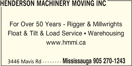 Henderson Machinery Moving And Installation Limi ted (905-270-1243) - Display Ad - HENDERSON MACHINERY MOVING INC For Over 50 Years - Rigger & Millwrights Float & Tilt & Load Service  Warehousing www.hmmi.ca Mississauga 905 270-1243 3446 Mavis Rd --------