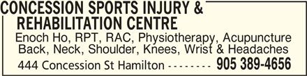 Concession Sports Injury & Rehabilitation Centre (905-389-4656) - Display Ad - REHABILITATION CENTRE    REHABILITATION CENTRE Enoch Ho, RPT, RAC, Physiotherapy, Acupuncture Back, Neck, Shoulder, Knees, Wrist & Headaches 905 389-4656 444 Concession St Hamilton -------- CONCESSION SPORTS INJURY &    REHABILITATION CENTRECONCESSION SPORTS INJURY & CONCESSION SPORTS INJURY & REHABILITATION CENTRE