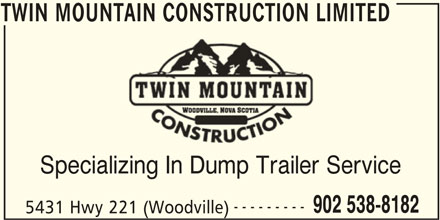 Twin Mountain Construction Limited (902-538-8182) - Display Ad - TWIN MOUNTAIN CONSTRUCTION LIMITED Specializing In Dump Trailer Service --------- 902 538-8182 5431 Hwy 221 (Woodville) TWIN MOUNTAIN CONSTRUCTION LIMITED