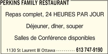 Perkins Family Restaurant (613-747-9190) - Annonce illustrée======= - PERKINS FAMILY RESTAURANT Repas complet, 24 HEURES PAR JOUR Déjeuner, dîner, souper Salles de Conférence disponibles 613 747-9190 1130 St Laurent Bl Ottawa ----------