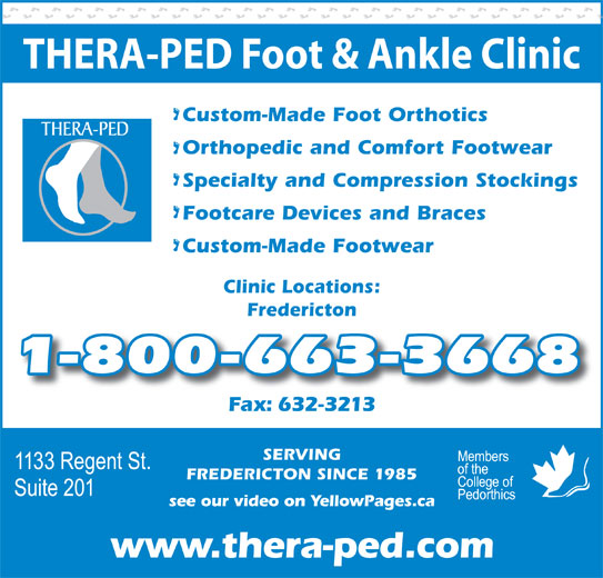 Thera-Ped Ltd (506-632-9397) - Display Ad - THERA-PED Foot & Ankle Clinic Custom-Made Foot Orthotics Orthopedic and Comfort Footwear Specialty and Compression Stockings Footcare Devices and Braces Custom-Made Footwear Clinic Locations: Fredericton 1-800-663-3668 Fax: 632-3213x632-3213 SERVING FREDERICTON SINCE 1985 see our video on YellowPages.ca www.thera-ped.com