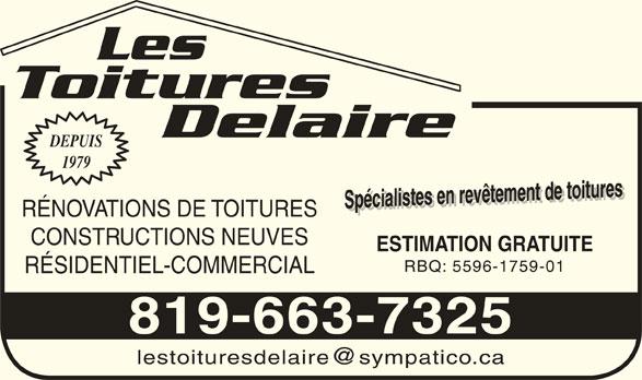 Les Toitures Delaire (819-663-7325) - Annonce illustrée======= - 1979 Les Delaire Toitures DEPUIS Spécialistes en revêtement de toituresSpécialistes en revêtement de toitures ESTIMATION GRATUITESpécialistes en revêtement de toituresSpécialistes en revêtement de toitures ESTIMATION GRATUITE RÉNOVATIONS DE TOITURES CONSTRUCTIONS NEUVES RBQ: 5596-1759-01 RÉSIDENTIEL-COMMERCIAL 819-663-7325