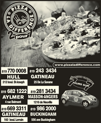 Pizza La Différence (819-770-0008) - Annonce illustrée======= - 121 pourpour1 www.pizzaladifference.com 819  243  3434 819 770 0008 GATINEAU HULLHULL VU UUI LIVUITE!LIVUITE!L IIT TTTE EE! 212 boul. St-Joseph 25 De La Savane2 boulSt-Josep JOURS SURRS JOURS 7JOU7RS JOURS SURRS RS 7 !! 7 JOURS SUR77 RS 7 JOU7 JOURS SUR SUR7SUR 77 SUR 682 1222 819 281 3434 MASSON-ANGERS AYLMERAYLMER 4 rue Belmont4 rue Belmont 1216 de Neuville 819  986 2000 819 669 3311 BUCKINGHAMBUCKINGHAM GATINEAU 556 ave Buckingham160  boul. Lorrain