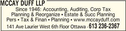 McCay Duff LLP (613-236-2367) - Display Ad - MCCAY DUFF LLP Since 1946: Accounting, Auditing, Corp Tax Planning & Reorganize  Estate & Succ Planning Pers  Tax & Finan  Planning  www.mccayduff.com 613 236-2367 141 Ave Laurier West 6th Floor Ottawa - MCCAY DUFF LLPMCCAY DUFF LLP