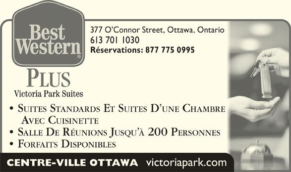 Best Western Plus (613-567-7275) - Annonce illustrée======= - victoriapark.com 377 O Connor Street, Ottawa, Ontario377 O Connor Street, Ottawa, Ontario 613 701 1030613 701 1030 Réservations: 877 775 0995Réservations: 877 775 0995 PLUS SUITES STANDARDS ET SUITES D UNE CHAMBRE   SUITES STANDARDS E SUITES D UNE CHAMBRE AVEC CUISINETTE    AVEC CUISINETTE SALLE DE RÉUNIONS JUSQU À 200 P ERSONNES  SALLE D RÉUNIONS JUSQU 200 P ERSONNES FORFAITS DISPONIBLES  FORFAITS DISPONIBLES CENTRE-VILLE OTTAWA
