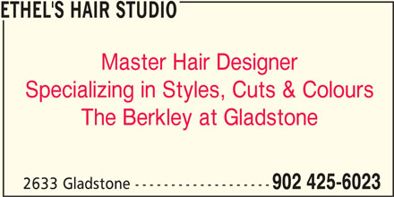 Ethel's Hair Studio (902-425-6023) - Display Ad - Master Hair Designer ETHEL'S HAIR STUDIO Specializing in Styles, Cuts & Colours The Berkley at Gladstone 2633 Gladstone ------------------- 902 425-6023