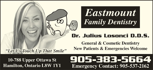 Dr Julius Losonci (905-383-5664) - Display Ad - Eastmount Dr. Julius Losonci D.D.S.Julius Losonci D.D.S.Dr. General & Cosmetic DentistryGeneral & Cosmetic Dentistry New Patients & Emergencies WelcomePatients & Emergencies Welcomew Ne Let Us Touch Up That Smile  Let Us Touch Up That Smile 10-788 Upper Ottawa St 905-383-5664 Hamilton, Ontario L8W 1Y1 Emergency Contact: 905-537-2162 Family Dentistry
