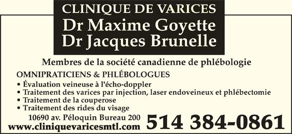 Clinique De Varices Dr Maxime Goyette et Dr Jacques Brunelle (514-384-0861) - Annonce illustrée======= - CLINIQUE DE VARICESCLINIQUE DE VARICEA Dr Maxime Goyette Goyette Dr Jacques Brunelle Membres de la société canadienne de phlébologieMemres e a société canaienne e péooie OMNIPRATICIENS & PHLÉBOLOGUESMNIPR Évaluation veineuse à l'écho-doppler  Évaluation veineuse à l'écho-do le Traitement des varices par injection, laser endoveineux et phlébectomie Traitement de la couperose Traitement des rides du visage   Traitement des rides du visae 10690 av. Péloquin Bureau 2000690 a 514 384-0861 www.cliniquevaricesmtl.comww.ciniuevaricesmt.co