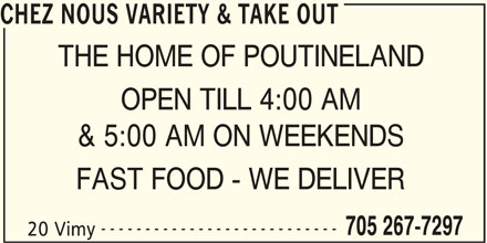 Chez Nous Variety & Take Out (705-267-7297) - Display Ad - CHEZ NOUS VARIETY & TAKE OUT THE HOME OF POUTINELAND OPEN TILL 4:00 AM & 5:00 AM ON WEEKENDS FAST FOOD - WE DELIVER --------------------------- 705 267-7297 20 Vimy