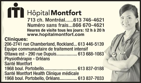 Hôpital Montfort (613-746-4621) - Annonce illustrée======= - 713 ch. Montréal......613 746-462121 Numéro sans frais...866 670-46211 Heures de visite tous les jours: 12 h à 20 h h www.hopitalmontfort.com Cliniques: 206-2741 rue Chamberland, Rockland...613 446-51399 Équipe communautaire de traitement intensif Ottawa est - 290 rue Dupuis..................613 688-10833 Physiothérapie - Orléans Santé Montfort 1968 boul. Portobello.............................613 837-018888 Santé Montfort Health Clinique médicale 1968 boul. Portobello, Orléans...............613 837-70333