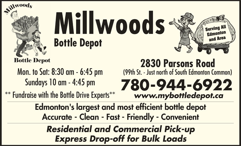 Millwoods Bottle Depot (780-944-6922) - Display Ad - Serving All Millwoods Edmonton and Area Bottle Depot 2830 Parsons Road (99th St. - Just north of South Edmonton Common) Mon. to Sat: 8:30 am - 6:45 pm Sundays 10 am - 4:45 pm 780-944-6922 ** Fundraise with the Bottle Drive Experts** www.mybottledepot.ca Edmonton's largest and most efficient bottle depot Accurate - Clean - Fast - Friendly - Convenient Residential and Commercial Pick-up Express Drop-off for Bulk Loads Serving All Millwoods Edmonton and Area Bottle Depot 2830 Parsons Road (99th St. - Just north of South Edmonton Common) Mon. to Sat: 8:30 am - 6:45 pm Sundays 10 am - 4:45 pm 780-944-6922 ** Fundraise with the Bottle Drive Experts** www.mybottledepot.ca Edmonton's largest and most efficient bottle depot Accurate - Clean - Fast - Friendly - Convenient Residential and Commercial Pick-up Express Drop-off for Bulk Loads