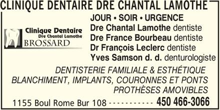 Lamothe Chantal (450-466-3066) - Annonce illustrée======= - CLINIQUE DENTAIRE DRE CHANTAL LAMOTHE JOUR ! SOIR ! URGENCE Dre Chantal Lamothe dentiste Clinique Dentaire Dre Chantal Lamothe Dre France Bourbeau dentiste BrossARD Dr François Leclerc dentiste Yves Samson d. d. denturologiste DENTISTERIE FAMILIALE & ESTHÉTIQUE BLANCHIMENT, IMPLANTS, COURONNES ET PONTS PROTHÈSES AMOVIBLES ----------- 450 466-3066 1155 Boul Rome Bur 108