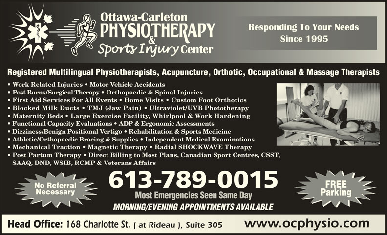 Ottawa Carleton Physiotherapy & Sports Injury Center (613-789-0015) - Display Ad - Dizziness/Benign Positional Vertigo   Rehabilitation & Sports Medicine Athletic/Orthopaedic Bracing & Supplies   Independent Medical Examinations Mechanical Traction   Magnetic Therapy   Radial SHOCKWAVE Therapy Post Partum Therapy   Direct Billing to Most Plans, Canadian Sport Centres, CSST, SAAQ, DND, WSIB, RCMP & Veterans Affairs FREE 613-789-0015 No Referral Necessary Parking Most Emergencies Seen Same Day MORNING/EVENING APPOINTMENTS AVAILABLE www.ocphysio.comwww.ocphysio.com Head Office: Registered Multilingual Physiotherapists, Acupuncture, Orthotic, Occupational & Massage Therapists Work Related Injuries   Motor Vehicle Accidents Post Burns/Surgical Therapy   Orthopaedic & Spinal Injuries First Aid Services For All Events   Home Visits   Custom Foot Orthotics Blocked Milk Ducts   TMJ (Jaw Pain) Ultraviolet/UVB Phototherapy Maternity Beds   Large Exercise Facility, Whirlpool & Work Hardening Functional Capacity Evaluations   ADP & Ergonomic Assessments 168 Charlotte St. ( at Rideau ), Suite 305 Head Office: 168 Charlotte St. ( at Rideau ), Suite 305