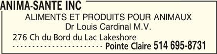 Anima-Santé Inc (514-695-8731) - Annonce illustrée======= - ANIMA-SANTE INCANIMA-SANTE INC ANIMA-SANTE INC ALIMENTS ET PRODUITS POUR ANIMAUX Dr Louis Cardinal M.V. 276 Ch du Bord du Lac Lakeshore ----------------------- Pointe Claire 514 695-8731