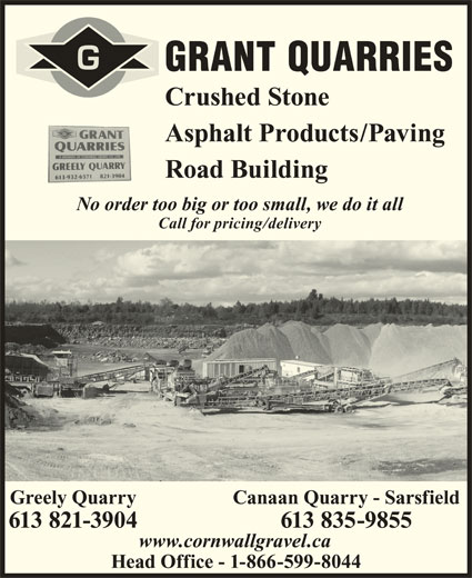 Grant Quarries (613-821-3904) - Display Ad - GRANT QUARRIES Crushed Stone Road Building No order too big or too small, we do it all Call for pricing/delivery Canaan Quarry - SarsfieldGreely Quarry 613 835-9855613 821-3904 Asphalt Products/Paving www.cornwallgravel.ca Head Office - 1-866-599-8044