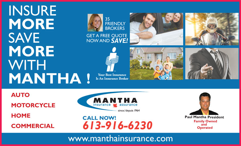 Mantha Insurance Brokers Ltd. (613-746-1450) - Display Ad - 35 INSURE FRIENDLY MORE BROKERS GET A FREE QUOTE NOW AND SAVE SAVE! MORE WITH MANTHA! AUTO MOTORCYCLE HOME Paul Mantha President CALL NOW! Family Owned and COMMERCIAL Operated 613-916-6230 www.manthainsurance.com