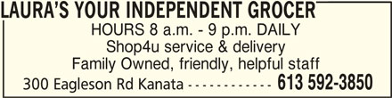 Laura's Your Independent Grocer (613-592-3850) - Display Ad - LAURA S YOUR INDEPENDENT GROCERLAURA S YOUR INDEPENDENT GROCER LAURA S YOUR INDEPENDENT GROCER HOURS 8 a.m. - 9 p.m. DAILY Shop4u service & delivery Family Owned, friendly, helpful staff 613 592-3850 300 Eagleson Rd Kanata ------------ LAURA S YOUR INDEPENDENT GROCERLAURA S YOUR INDEPENDENT GROCER LAURA S YOUR INDEPENDENT GROCER HOURS 8 a.m. - 9 p.m. DAILY Shop4u service & delivery Family Owned, friendly, helpful staff 613 592-3850 300 Eagleson Rd Kanata ------------