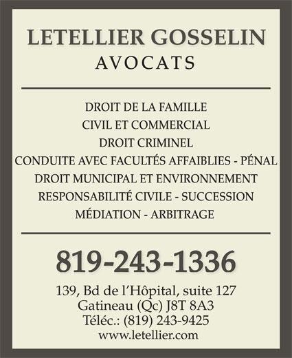 Letellier Gosselin (819-243-1336) - Annonce illustrée======= - www.letellier.com LETELLIER GOSSELIN AVOCATS DROIT DE LA FAMILLE CIVIL ET COMMERCIAL DROIT CRIMINEL CONDUITE AVEC FACULTÉS AFFAIBLIES - PÉNAL DROIT MUNICIPAL ET ENVIRONNEMENT RESPONSABILITÉ CIVILE - SUCCESSION MÉDIATION - ARBITRAGE 819-243-1336 139, Bd de l Hôpital, suite 127 Gatineau (Qc) J8T 8A3 Téléc.: (819) 243-9425